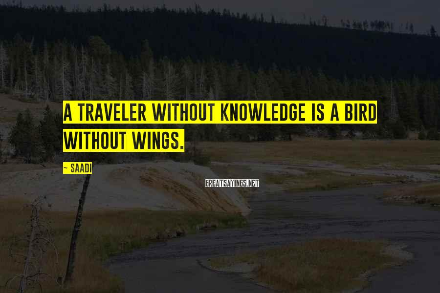 Saadi Sayings: A traveler without knowledge is a bird without wings.