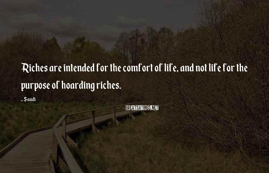 Saadi Sayings: Riches are intended for the comfort of life, and not life for the purpose of