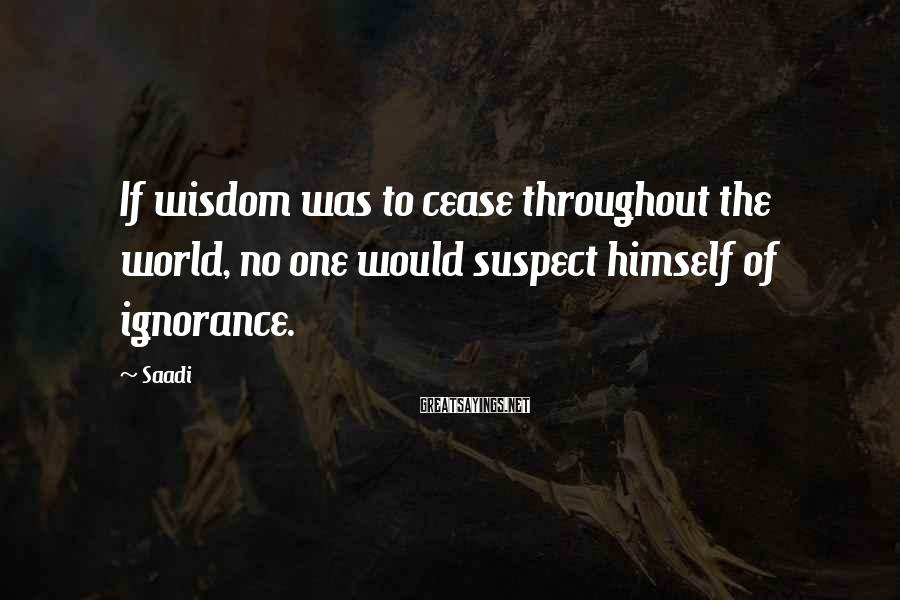 Saadi Sayings: If wisdom was to cease throughout the world, no one would suspect himself of ignorance.