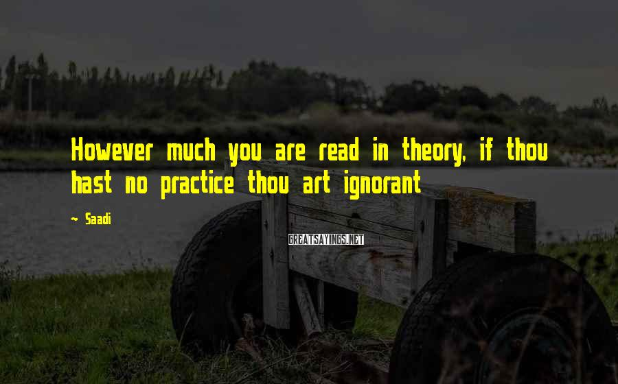 Saadi Sayings: However much you are read in theory, if thou hast no practice thou art ignorant