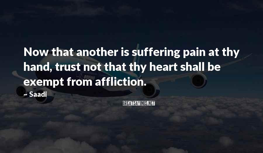 Saadi Sayings: Now that another is suffering pain at thy hand, trust not that thy heart shall