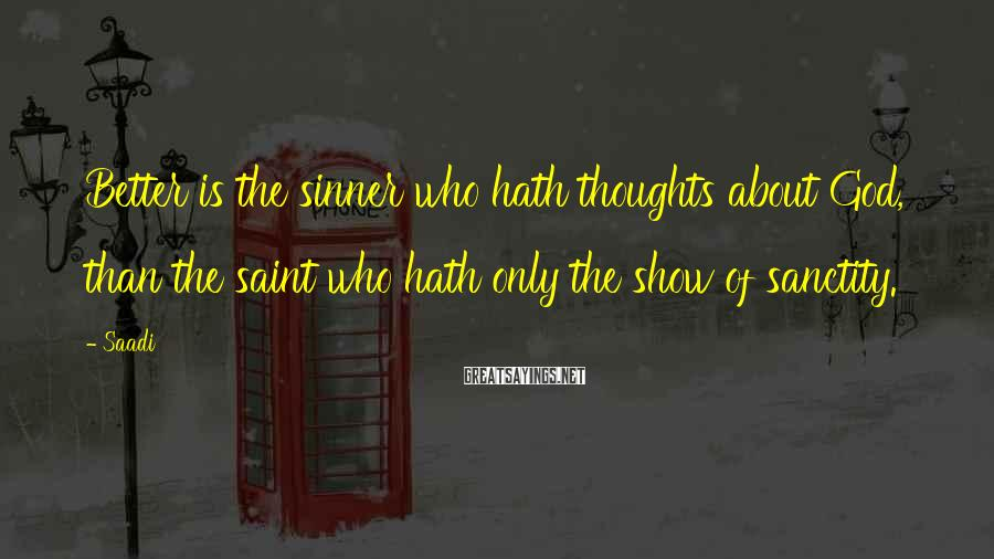 Saadi Sayings: Better is the sinner who hath thoughts about God, than the saint who hath only
