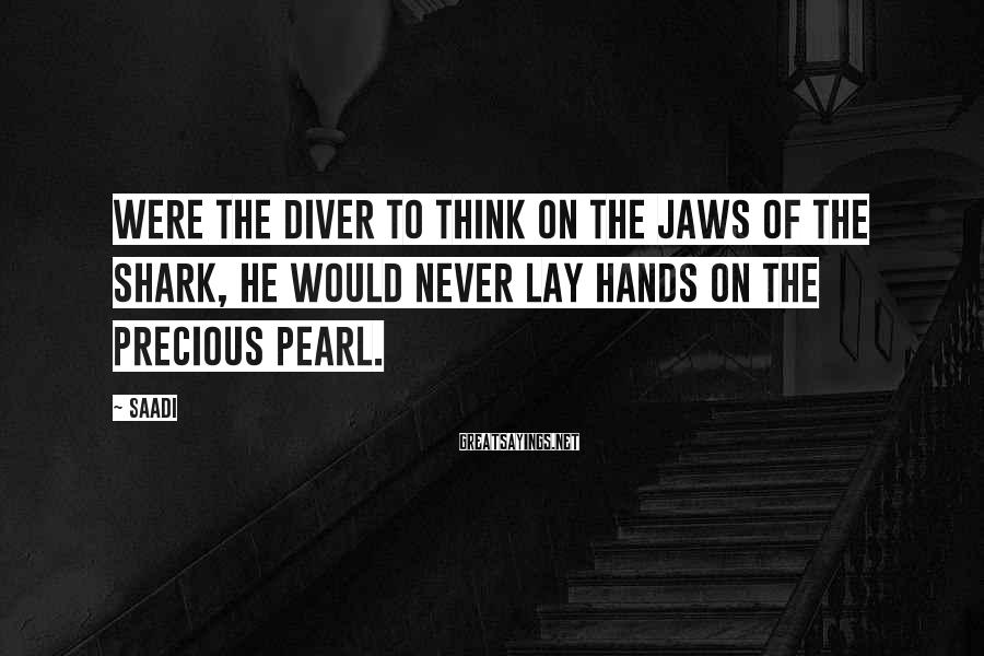 Saadi Sayings: Were the diver to think on the jaws of the shark, he would never lay
