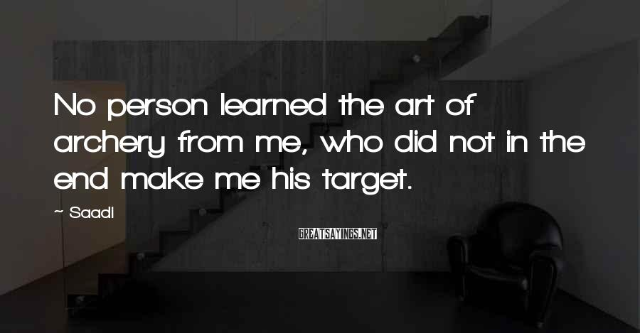 Saadi Sayings: No person learned the art of archery from me, who did not in the end