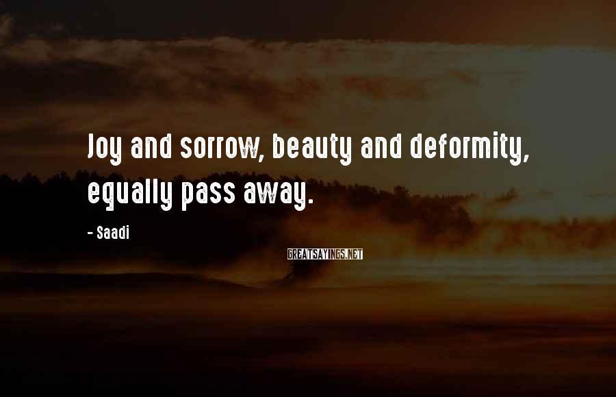 Saadi Sayings: Joy and sorrow, beauty and deformity, equally pass away.
