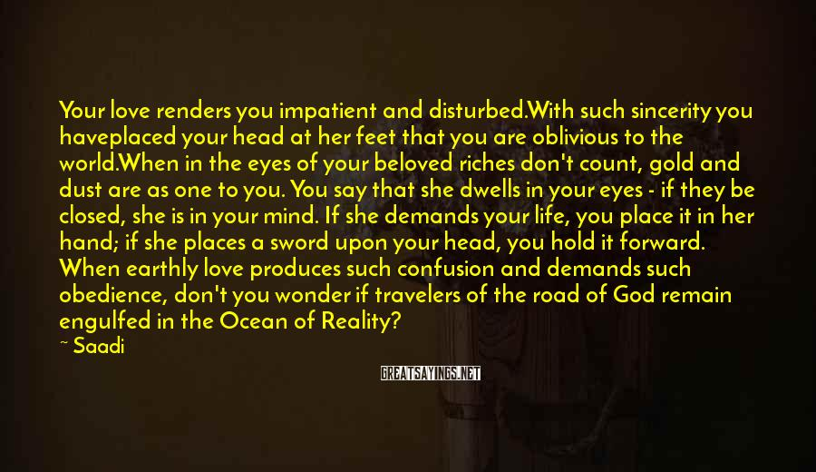 Saadi Sayings: Your love renders you impatient and disturbed.With such sincerity you haveplaced your head at her