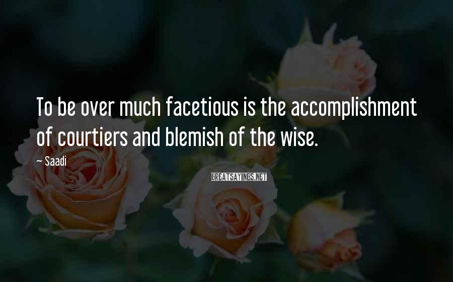 Saadi Sayings: To be over much facetious is the accomplishment of courtiers and blemish of the wise.