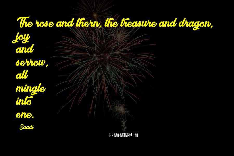 Saadi Sayings: The rose and thorn, the treasure and dragon, joy and sorrow, all mingle into one.