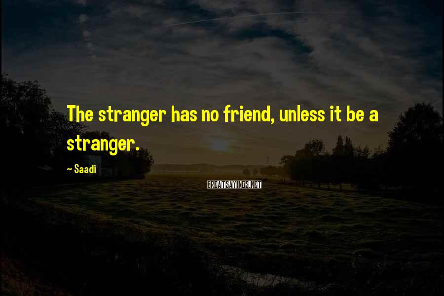 Saadi Sayings: The stranger has no friend, unless it be a stranger.