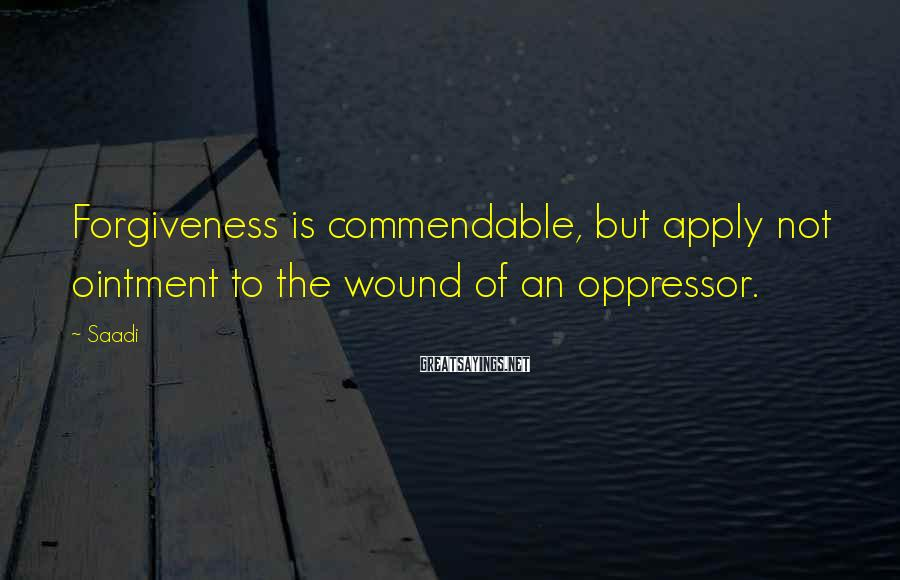 Saadi Sayings: Forgiveness is commendable, but apply not ointment to the wound of an oppressor.