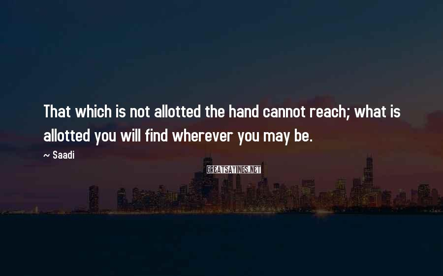 Saadi Sayings: That which is not allotted the hand cannot reach; what is allotted you will find