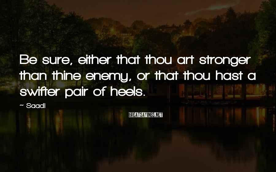 Saadi Sayings: Be sure, either that thou art stronger than thine enemy, or that thou hast a