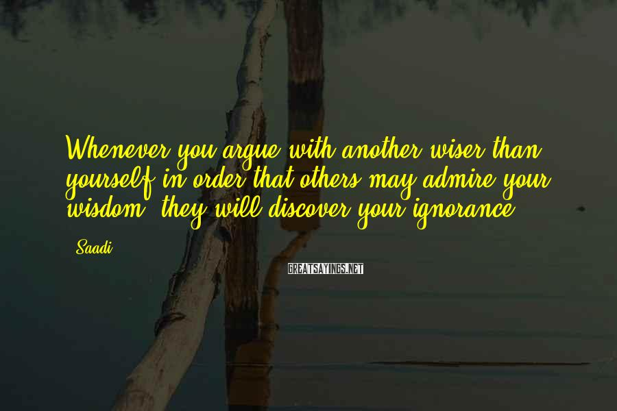 Saadi Sayings: Whenever you argue with another wiser than yourself in order that others may admire your