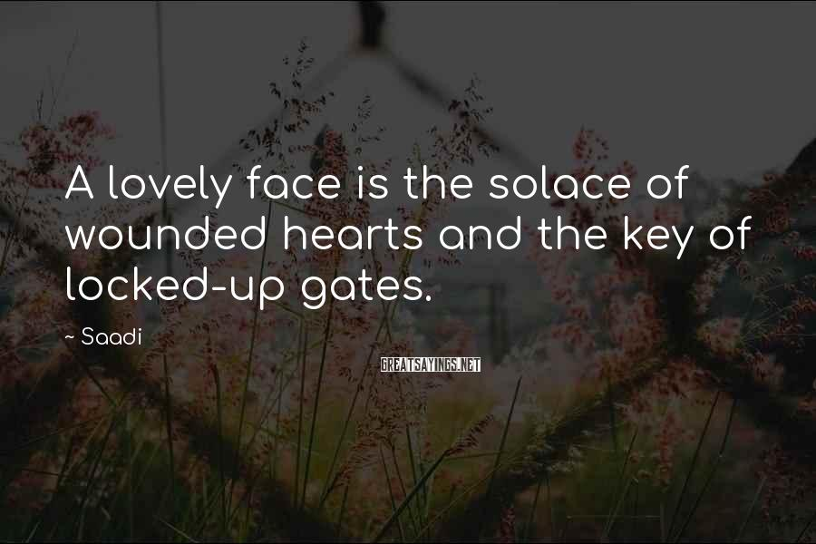 Saadi Sayings: A lovely face is the solace of wounded hearts and the key of locked-up gates.