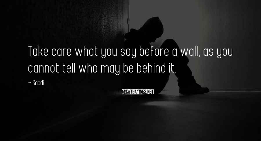 Saadi Sayings: Take care what you say before a wall, as you cannot tell who may be