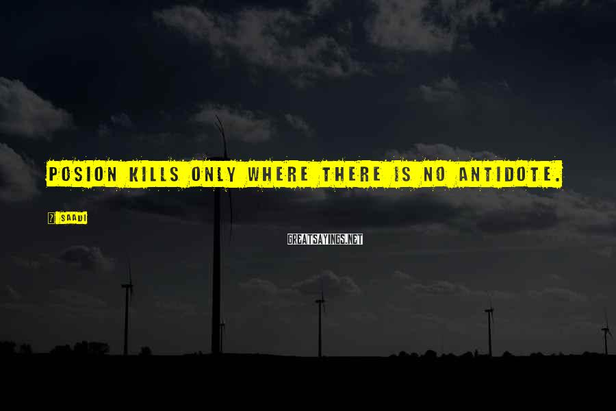 Saadi Sayings: Posion kills only where there is no antidote.
