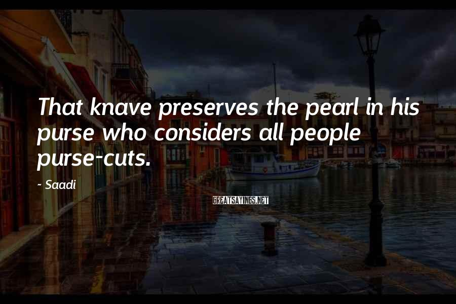 Saadi Sayings: That knave preserves the pearl in his purse who considers all people purse-cuts.