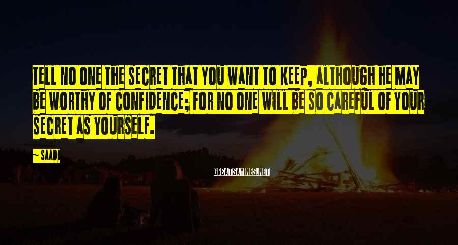 Saadi Sayings: Tell no one the secret that you want to keep, although he may be worthy