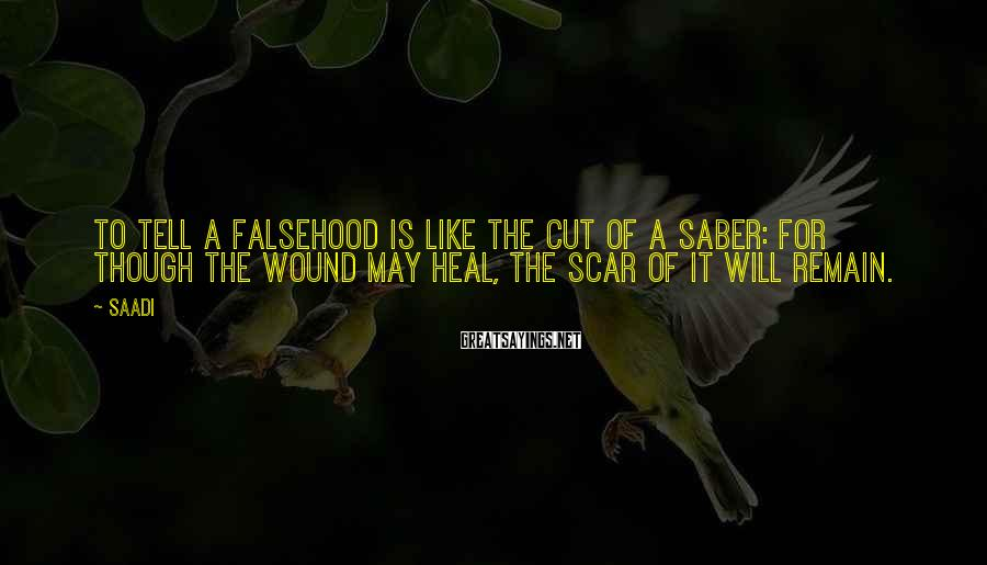 Saadi Sayings: To tell a falsehood is like the cut of a saber: for though the wound