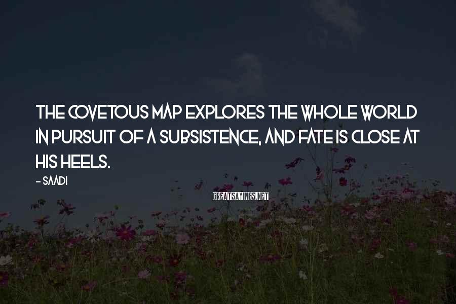 Saadi Sayings: The covetous map explores the whole world in pursuit of a subsistence, and fate is