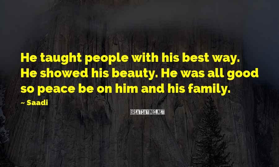 Saadi Sayings: He taught people with his best way. He showed his beauty. He was all good
