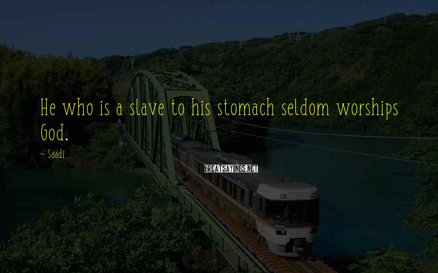 Saadi Sayings: He who is a slave to his stomach seldom worships God.