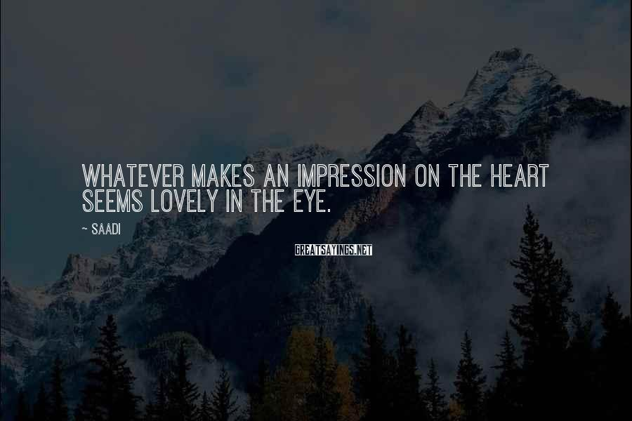 Saadi Sayings: Whatever makes an impression on the heart seems lovely in the eye.