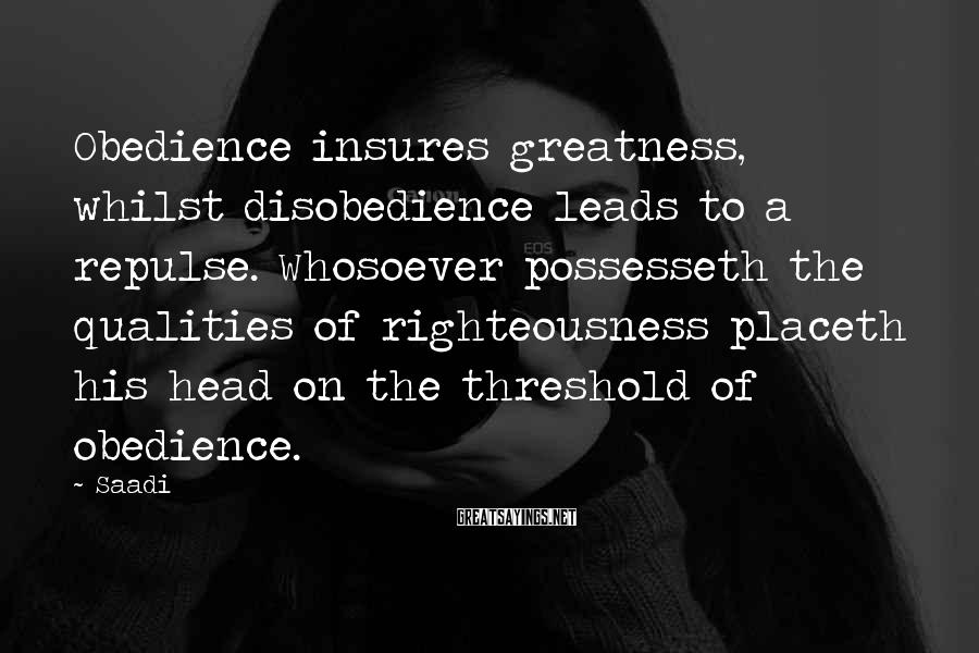 Saadi Sayings: Obedience insures greatness, whilst disobedience leads to a repulse. Whosoever possesseth the qualities of righteousness