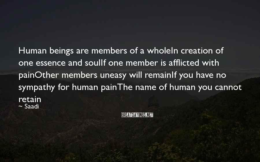 Saadi Sayings: Human beings are members of a wholeIn creation of one essence and soulIf one member