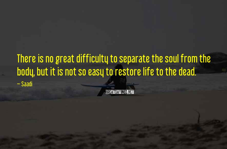 Saadi Sayings: There is no great difficulty to separate the soul from the body, but it is
