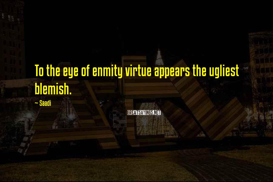 Saadi Sayings: To the eye of enmity virtue appears the ugliest blemish.