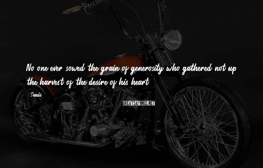 Saadi Sayings: No one ever sowed the grain of generosity who gathered not up the harvest of