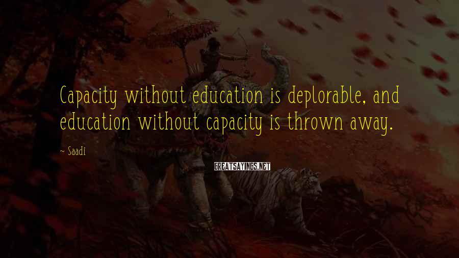 Saadi Sayings: Capacity without education is deplorable, and education without capacity is thrown away.