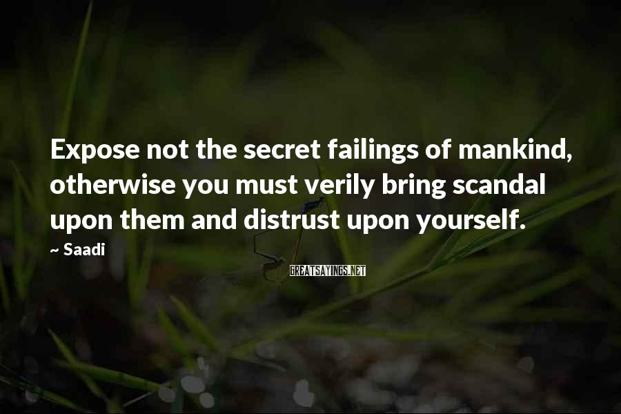 Saadi Sayings: Expose not the secret failings of mankind, otherwise you must verily bring scandal upon them