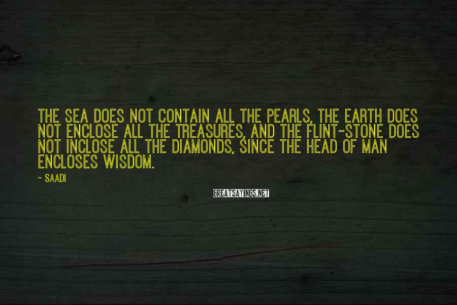 Saadi Sayings: The sea does not contain all the pearls, the earth does not enclose all the