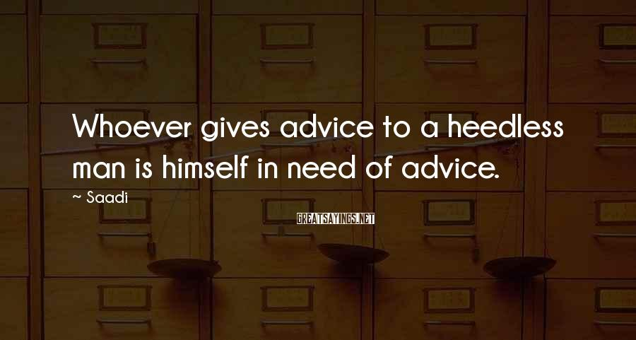 Saadi Sayings: Whoever gives advice to a heedless man is himself in need of advice.