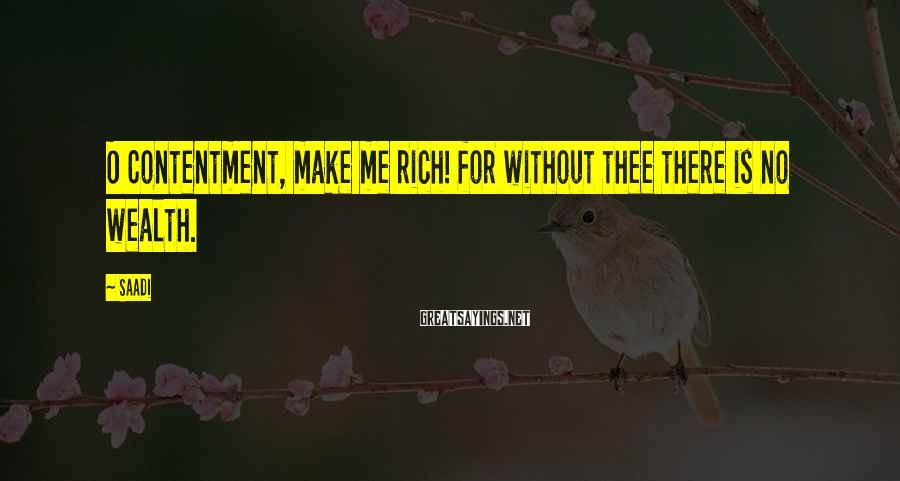 Saadi Sayings: O Contentment, make me rich! for without thee there is no wealth.