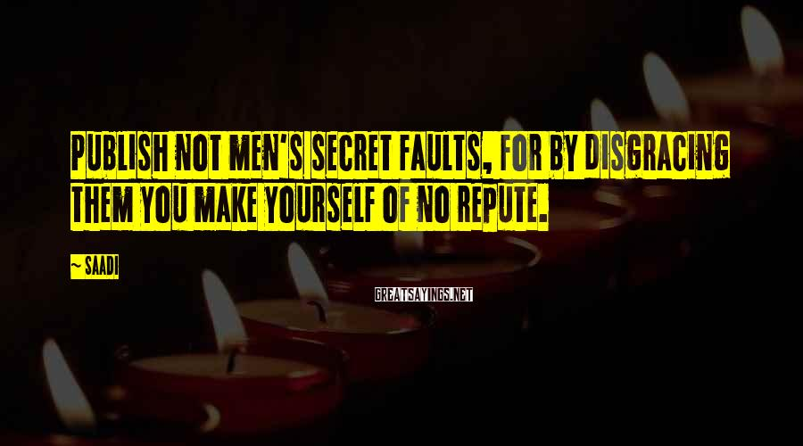Saadi Sayings: Publish not men's secret faults, for by disgracing them you make yourself of no repute.