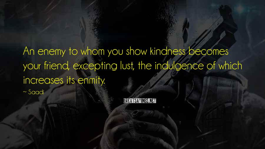 Saadi Sayings: An enemy to whom you show kindness becomes your friend, excepting lust, the indulgence of