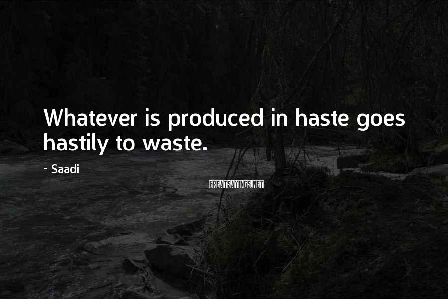 Saadi Sayings: Whatever is produced in haste goes hastily to waste.