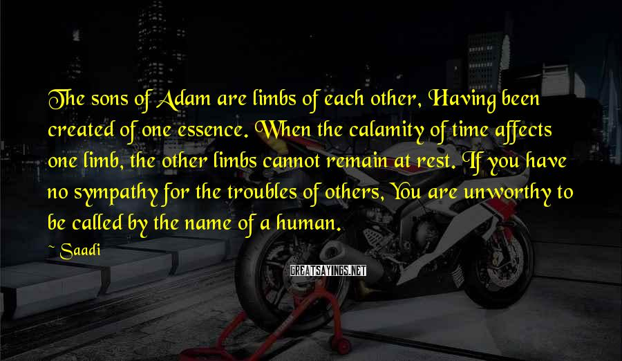 Saadi Sayings: The sons of Adam are limbs of each other, Having been created of one essence.
