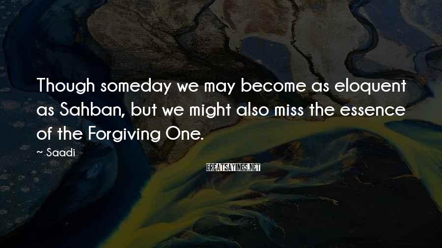 Saadi Sayings: Though someday we may become as eloquent as Sahban, but we might also miss the