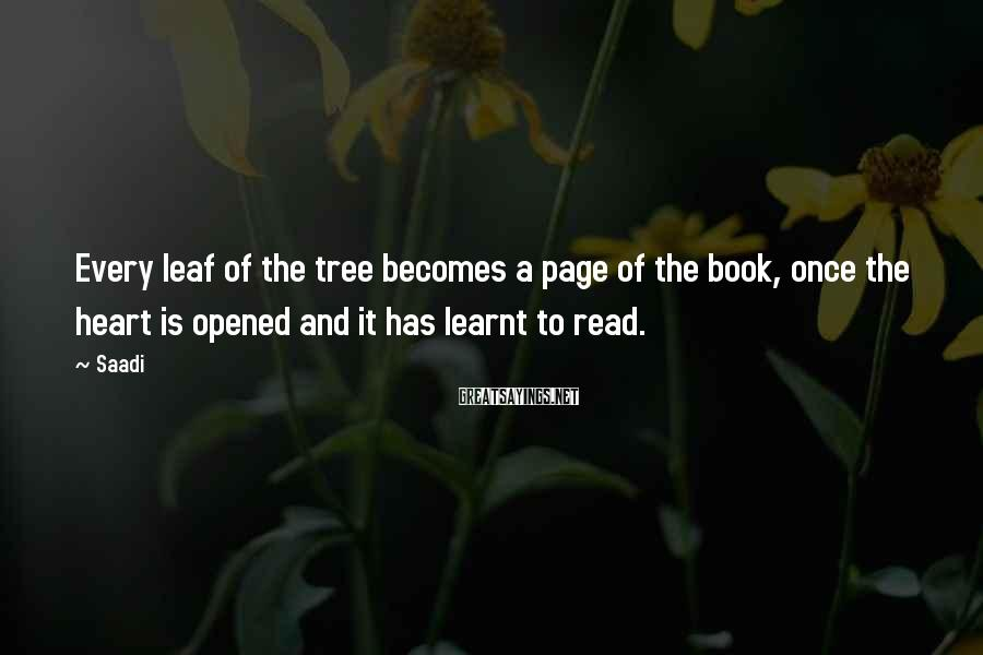 Saadi Sayings: Every leaf of the tree becomes a page of the book, once the heart is
