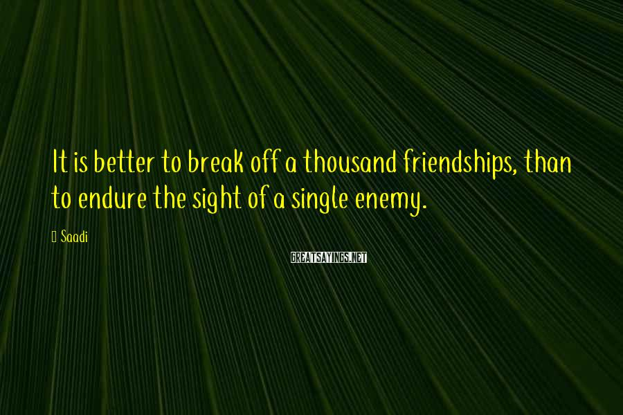 Saadi Sayings: It is better to break off a thousand friendships, than to endure the sight of