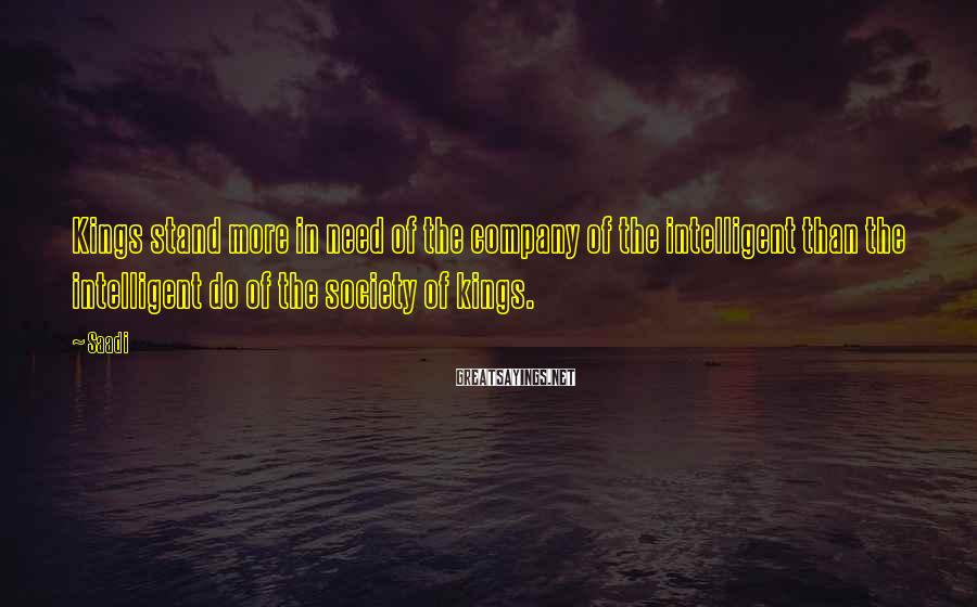 Saadi Sayings: Kings stand more in need of the company of the intelligent than the intelligent do