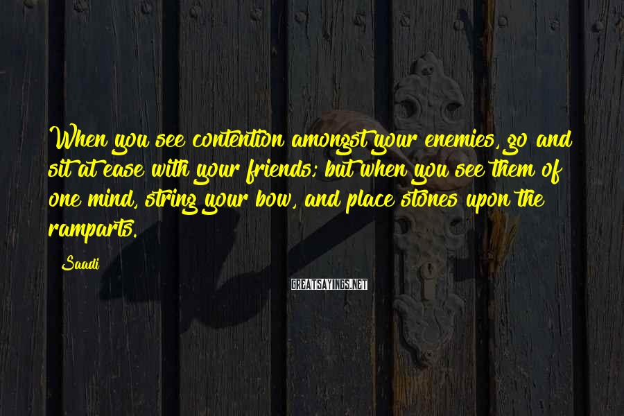 Saadi Sayings: When you see contention amongst your enemies, go and sit at ease with your friends;