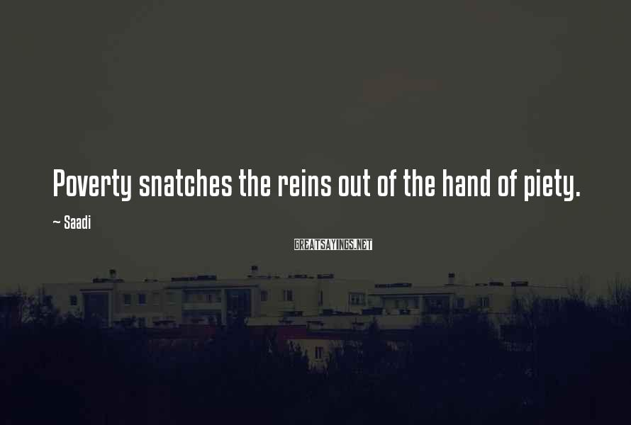 Saadi Sayings: Poverty snatches the reins out of the hand of piety.