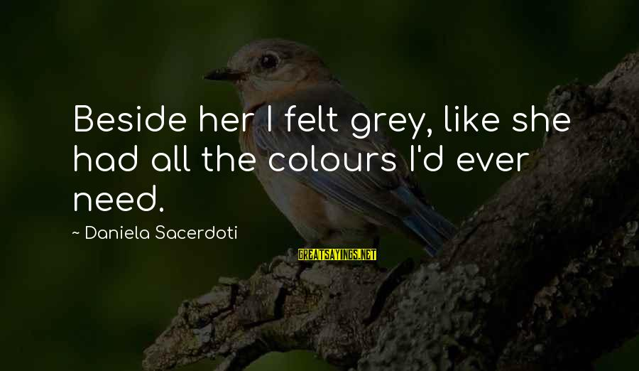 Sacerdoti Sayings By Daniela Sacerdoti: Beside her I felt grey, like she had all the colours I'd ever need.