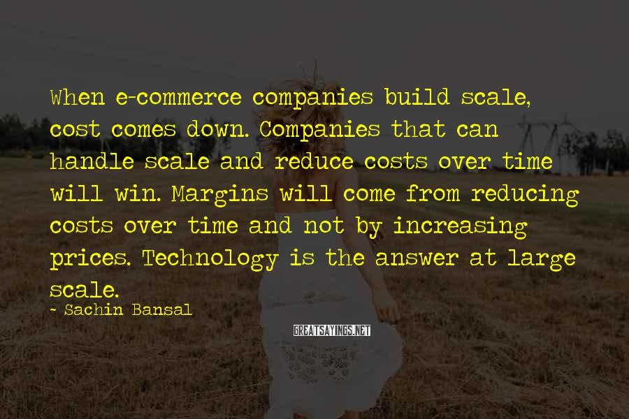 Sachin Bansal Sayings: When e-commerce companies build scale, cost comes down. Companies that can handle scale and reduce