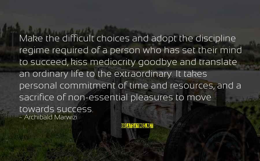 Sacrifice And Leadership Sayings By Archibald Marwizi: Make the difficult choices and adopt the discipline regime required of a person who has